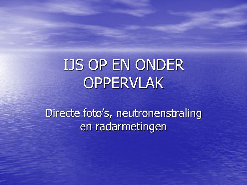IJS OP EN ONDER OPPERVLAK Directe foto's, neutronenstraling en radarmetingen