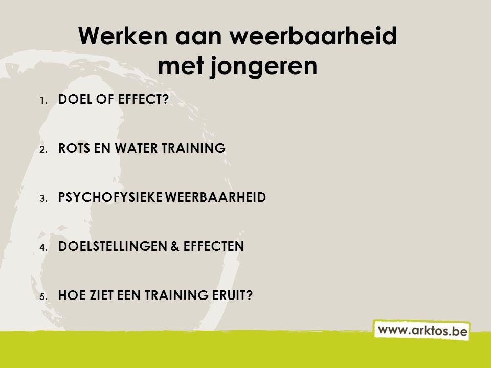 Werken aan weerbaarheid met jongeren 1. DOEL OF EFFECT? 2. ROTS EN WATER TRAINING 3. PSYCHOFYSIEKE WEERBAARHEID 4. DOELSTELLINGEN & EFFECTEN 5. HOE ZI