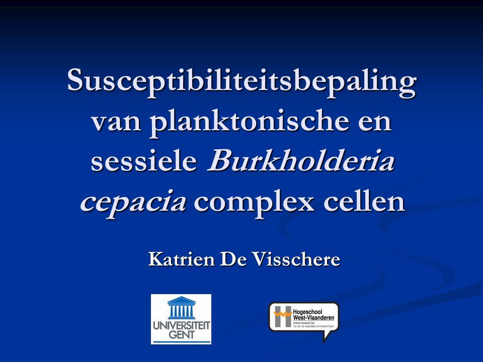 Susceptibiliteitsbepaling van planktonische en sessiele Burkholderia cepacia complex cellen Katrien De Visschere