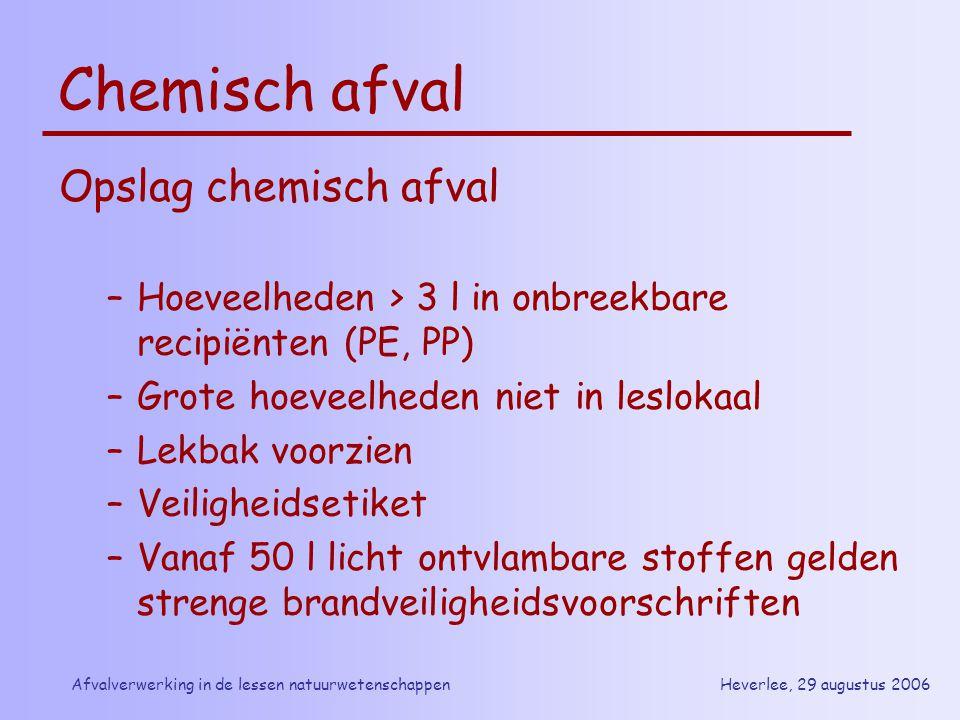 Heverlee, 29 augustus 2006Afvalverwerking in de lessen natuurwetenschappen Chemisch afval Opslag chemisch afval –Hoeveelheden > 3 l in onbreekbare rec