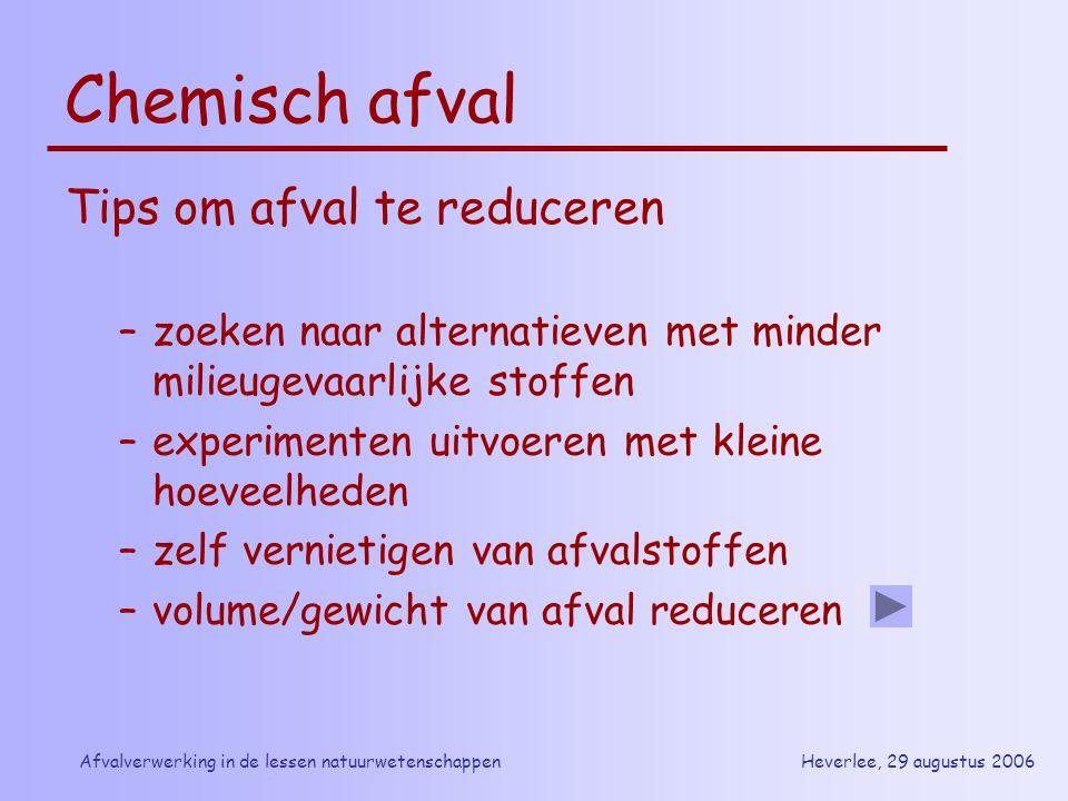 Heverlee, 29 augustus 2006Afvalverwerking in de lessen natuurwetenschappen Chemisch afval Tips om afval te reduceren –zoeken naar alternatieven met mi