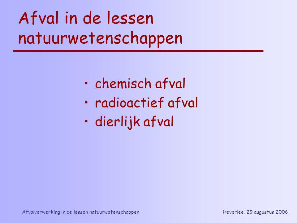 Heverlee, 29 augustus 2006Afvalverwerking in de lessen natuurwetenschappen Afval in de lessen natuurwetenschappen chemisch afval radioactief afval die