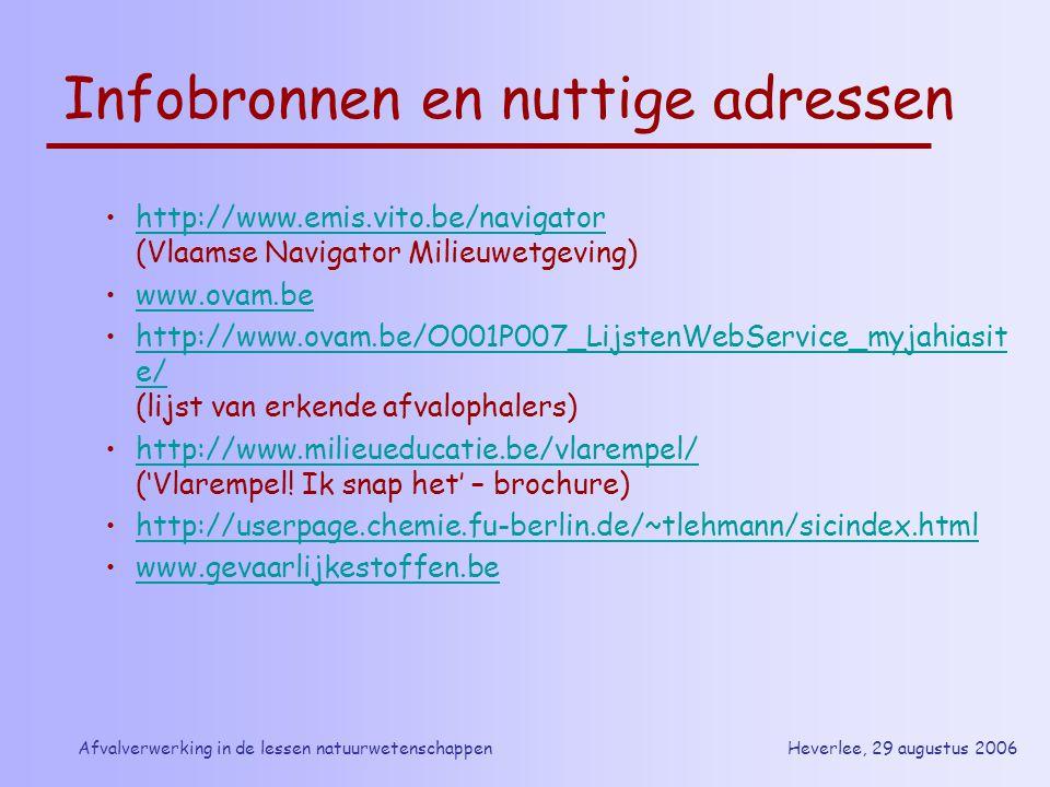 Heverlee, 29 augustus 2006Afvalverwerking in de lessen natuurwetenschappen Infobronnen en nuttige adressen http://www.emis.vito.be/navigator (Vlaamse