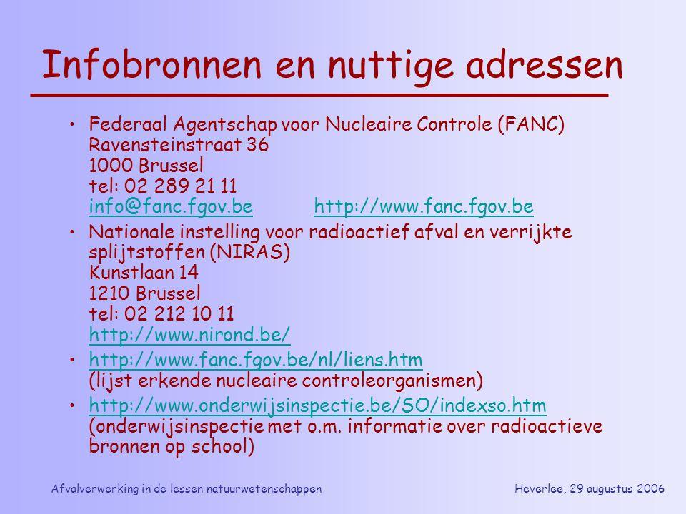 Heverlee, 29 augustus 2006Afvalverwerking in de lessen natuurwetenschappen Infobronnen en nuttige adressen Federaal Agentschap voor Nucleaire Controle