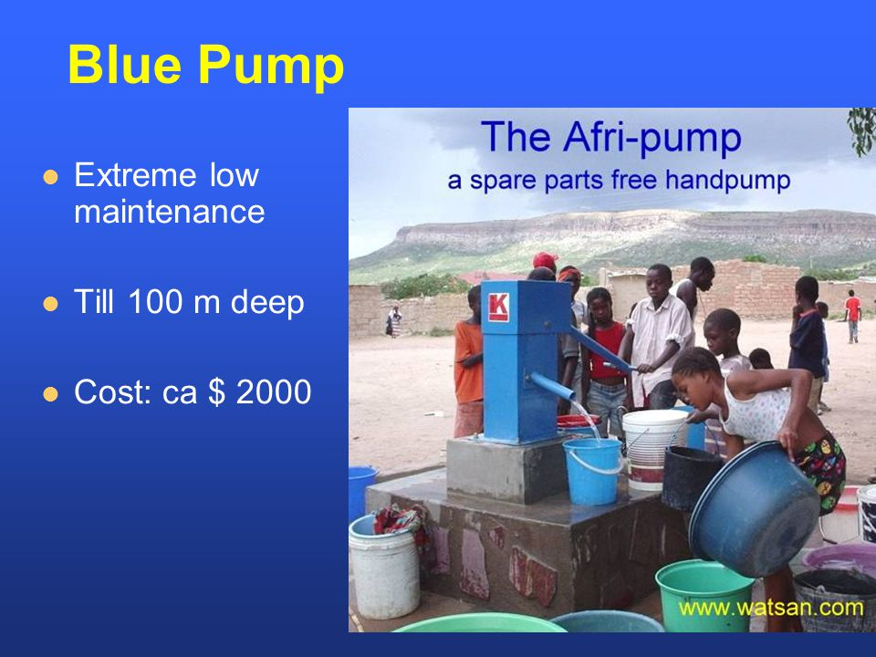 Extreme low maintenance Till 100 m deep Cost: ca $ 2000 Blue Pump
