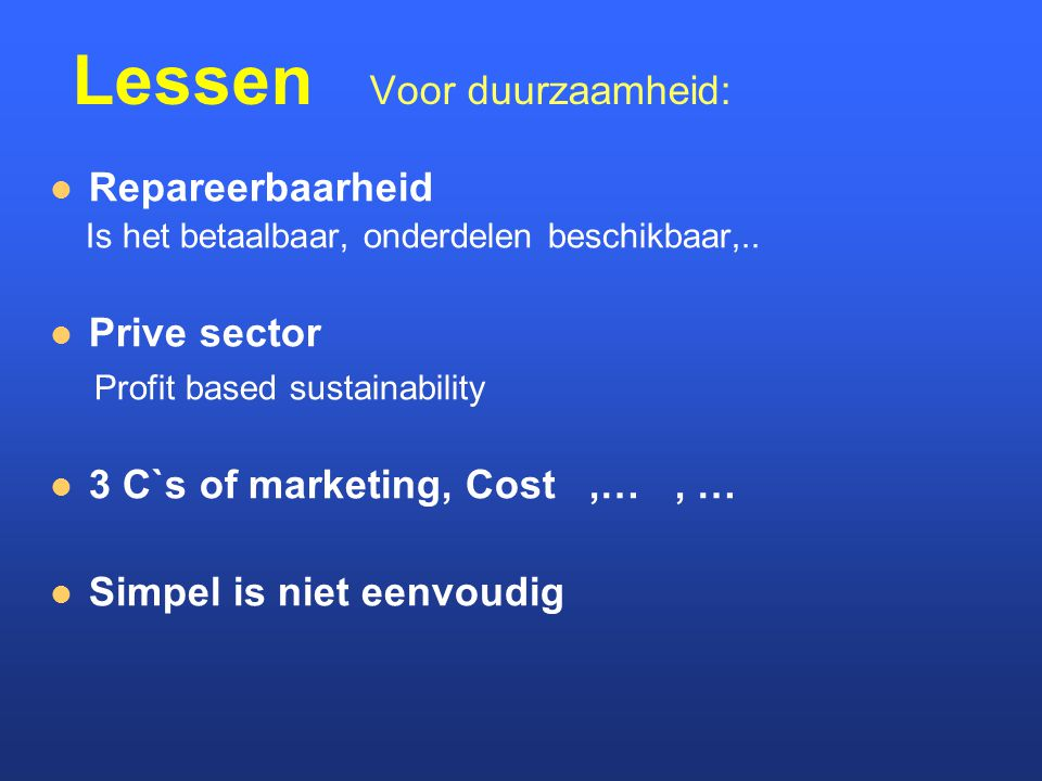 Lessen Voor duurzaamheid: Repareerbaarheid Is het betaalbaar, onderdelen beschikbaar,.. Prive sector Profit based sustainability 3 C`s of marketing, C