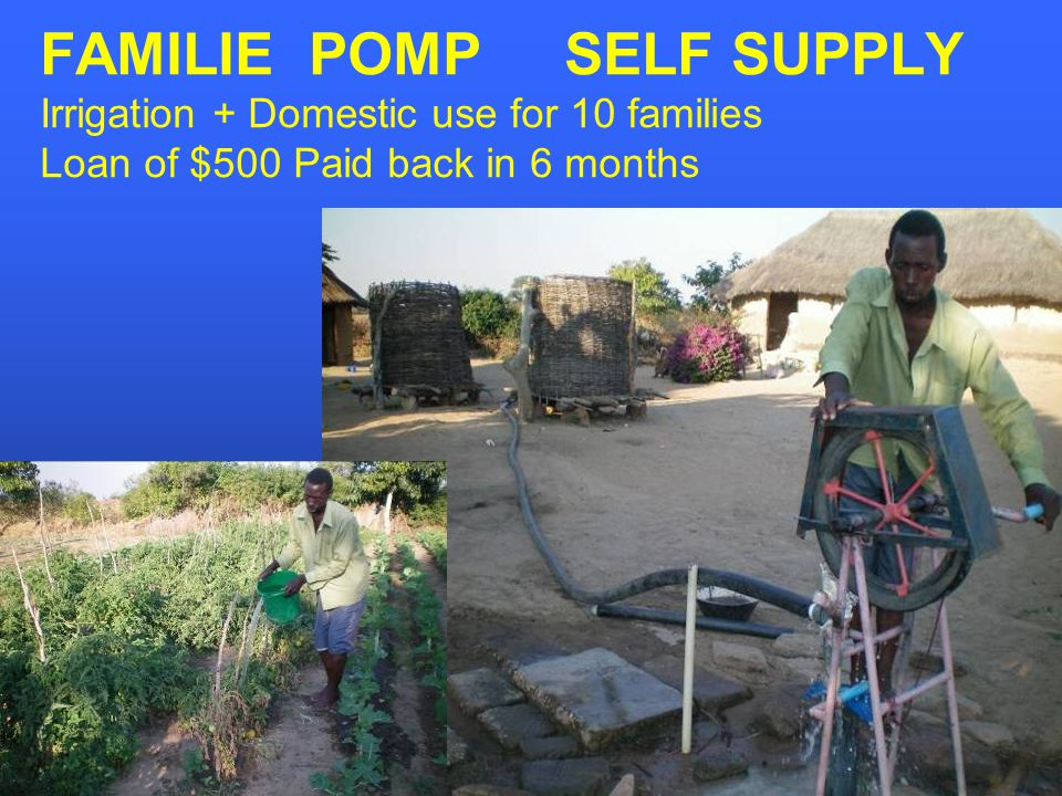 FAMILIE POMP SELF SUPPLY Irrigation + Domestic use for 10 families Loan of $500 Paid back in 6 months