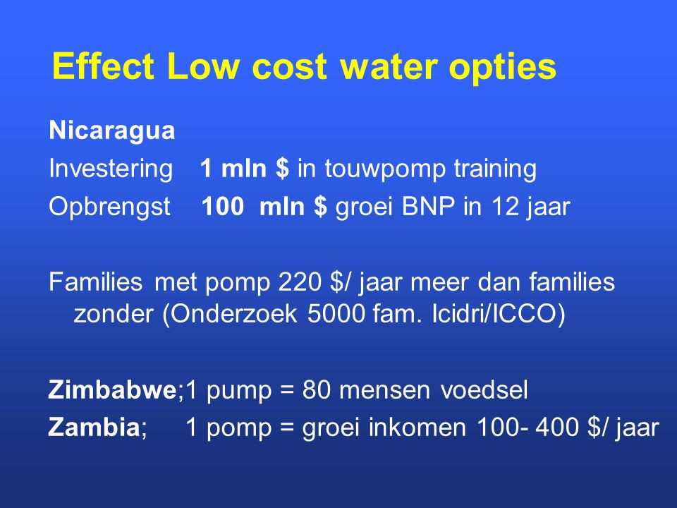 Effect Low cost water opties Nicaragua Investering 1 mln $ in touwpomp training Opbrengst 100 mln $ groei BNP in 12 jaar Families met pomp 220 $/ jaar meer dan families zonder (Onderzoek 5000 fam.