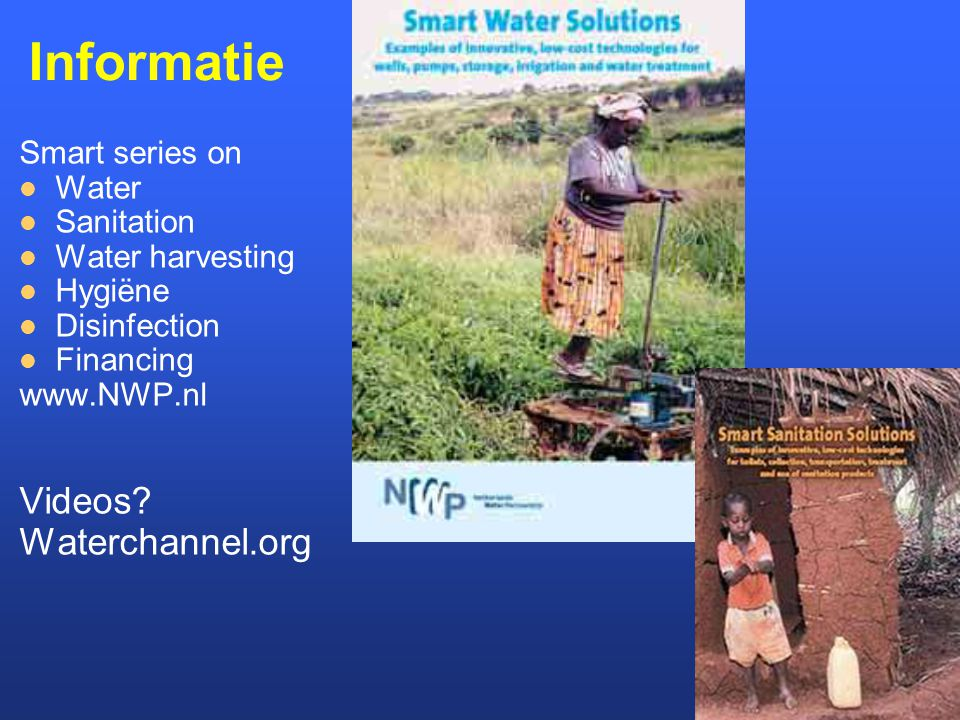 Informatie Smart series on Water Sanitation Water harvesting Hygiëne Disinfection Financing www.NWP.nl Videos.