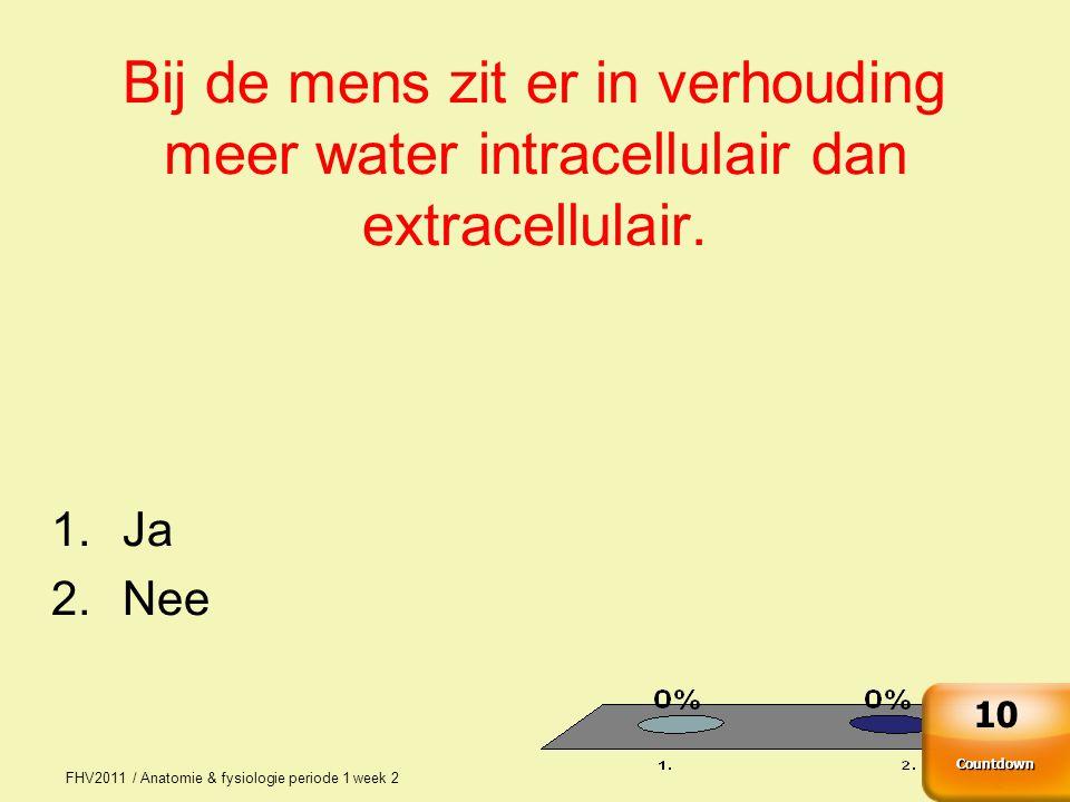 FHV2011 / Anatomie & fysiologie periode 1 week 2 2 Bij de mens zit er in verhouding meer water intracellulair dan extracellulair. 1.Ja 2.Nee Countdown