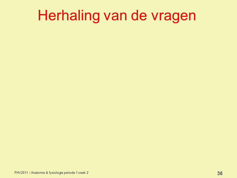 FHV2011 / Anatomie & fysiologie periode 1 week 2 36 Herhaling van de vragen