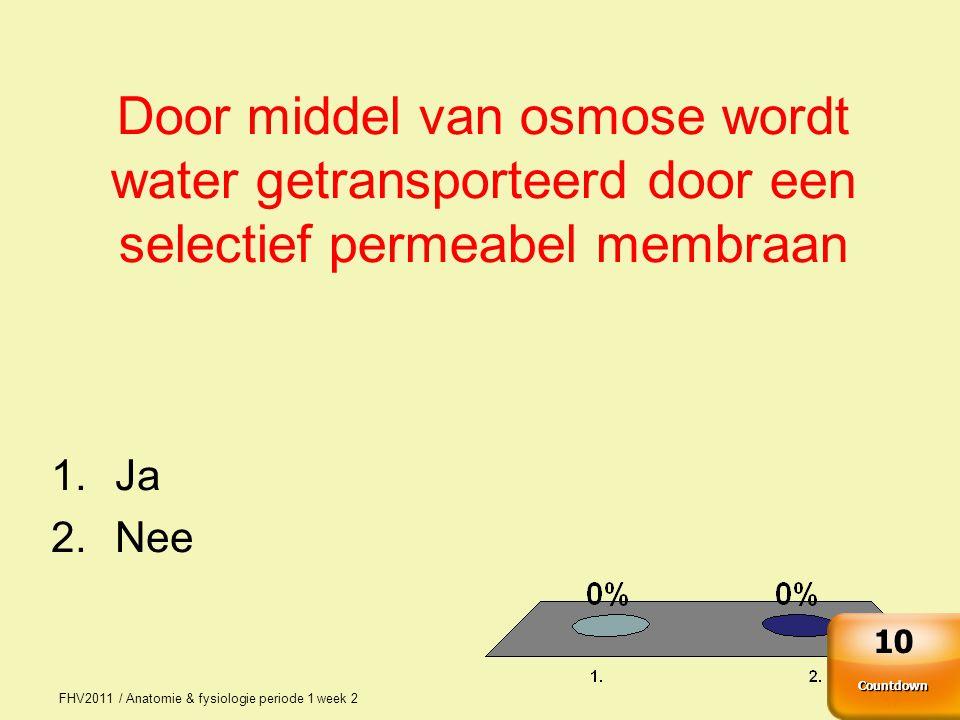 FHV2011 / Anatomie & fysiologie periode 1 week 2 37 Door middel van osmose wordt water getransporteerd door een selectief permeabel membraan 1.Ja 2.Nee Countdown 10