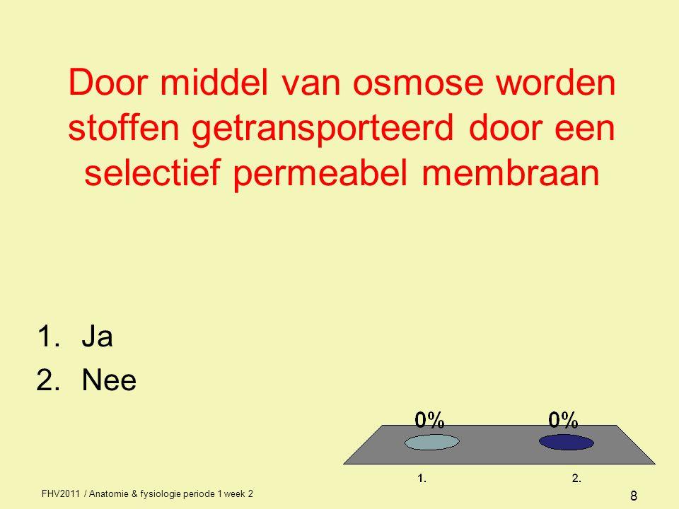 FHV2011 / Anatomie & fysiologie periode 1 week 2 8 Door middel van osmose worden stoffen getransporteerd door een selectief permeabel membraan 1.Ja 2.Nee