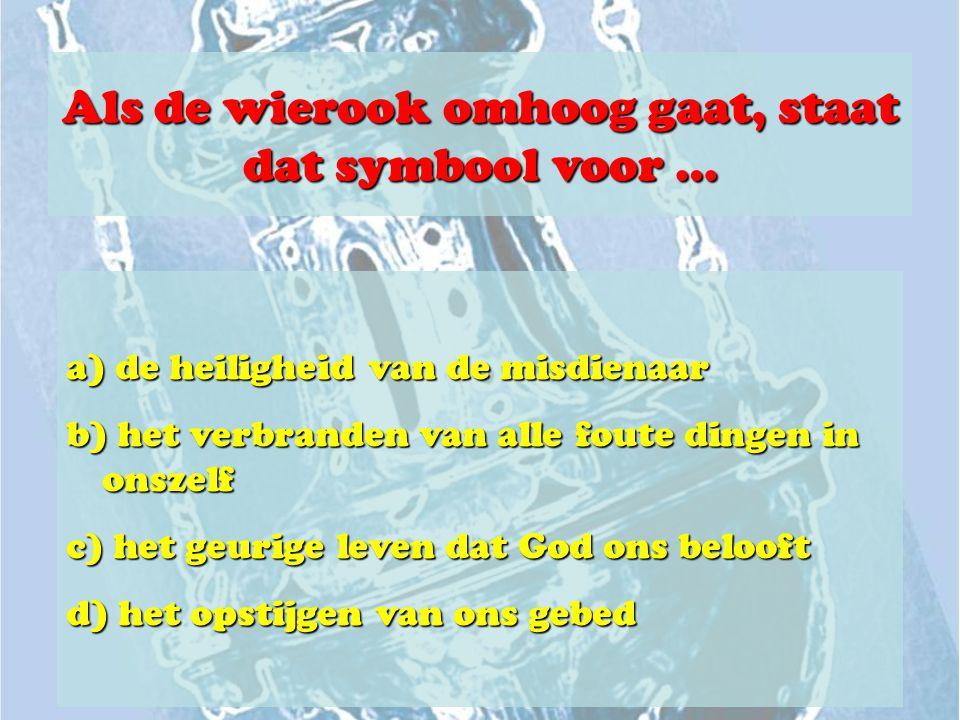 Als de wierook omhoog gaat, staat dat symbool voor … a) de heiligheid van de misdienaar b) het verbranden van alle foute dingen in onszelf c) het geur