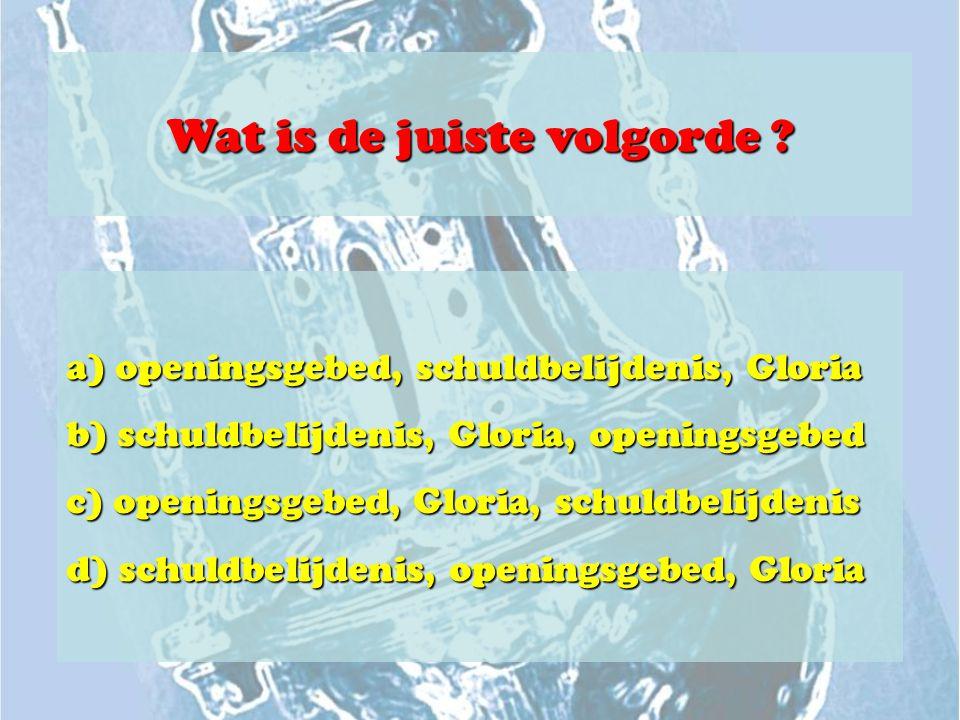 Wat is de juiste volgorde ? a) openingsgebed, schuldbelijdenis, Gloria b) schuldbelijdenis, Gloria, openingsgebed c) openingsgebed, Gloria, schuldbeli