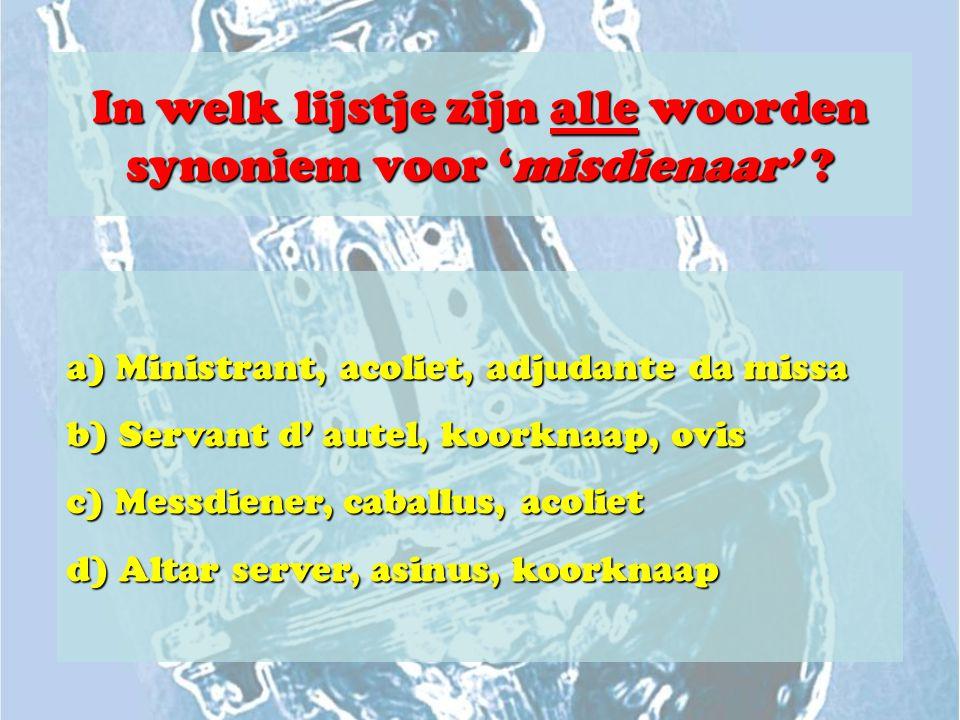 In welk lijstje zijn alle woorden synoniem voor 'misdienaar' ? a) Ministrant, acoliet, adjudante da missa b) Servant d' autel, koorknaap, ovis c) Mess