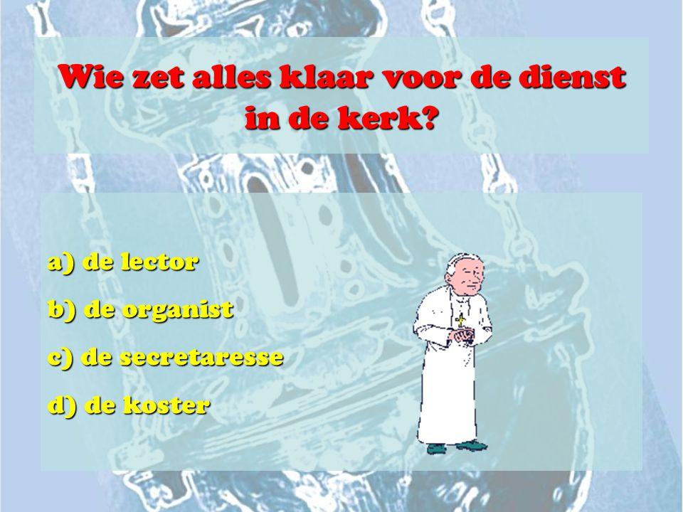 Wie zet alles klaar voor de dienst in de kerk? a) de lector b) de organist c) de secretaresse d) de koster