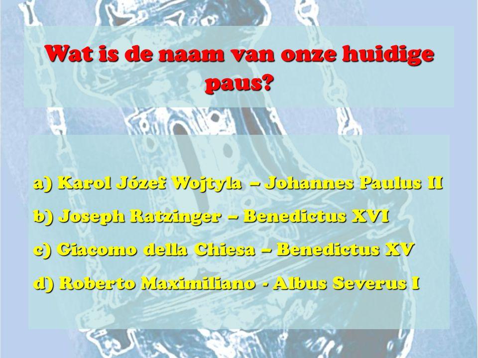 Wat is de naam van onze huidige paus? a) Karol Józef Wojtyla – Johannes Paulus II b) Joseph Ratzinger – Benedictus XVI c) Giacomo della Chiesa – Bened