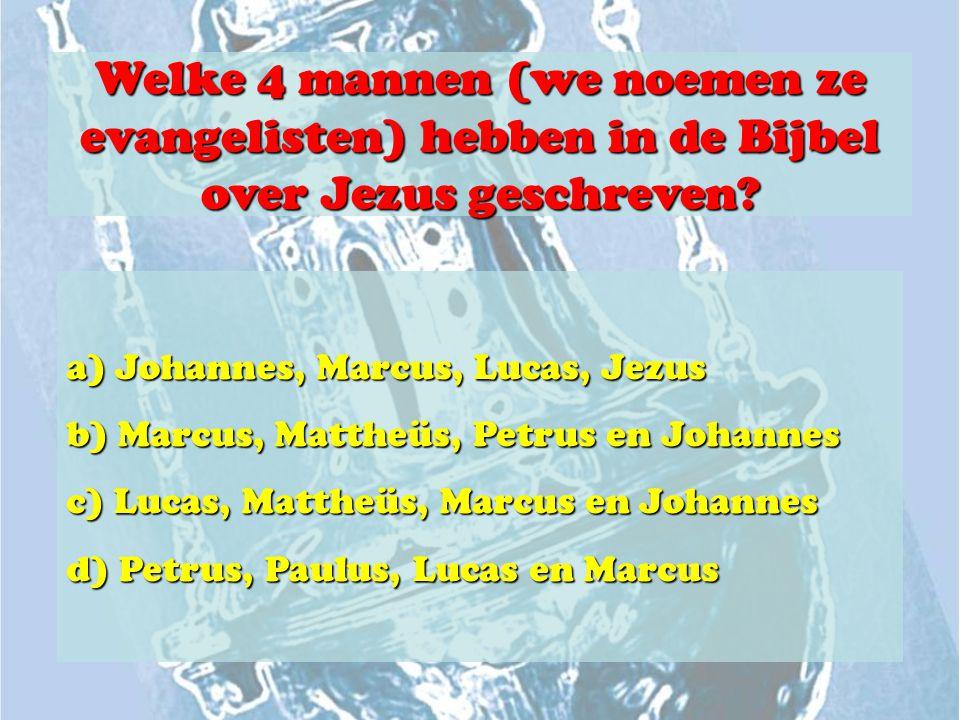 Welke 4 mannen (we noemen ze evangelisten) hebben in de Bijbel over Jezus geschreven? a) Johannes, Marcus, Lucas, Jezus b) Marcus, Mattheüs, Petrus en
