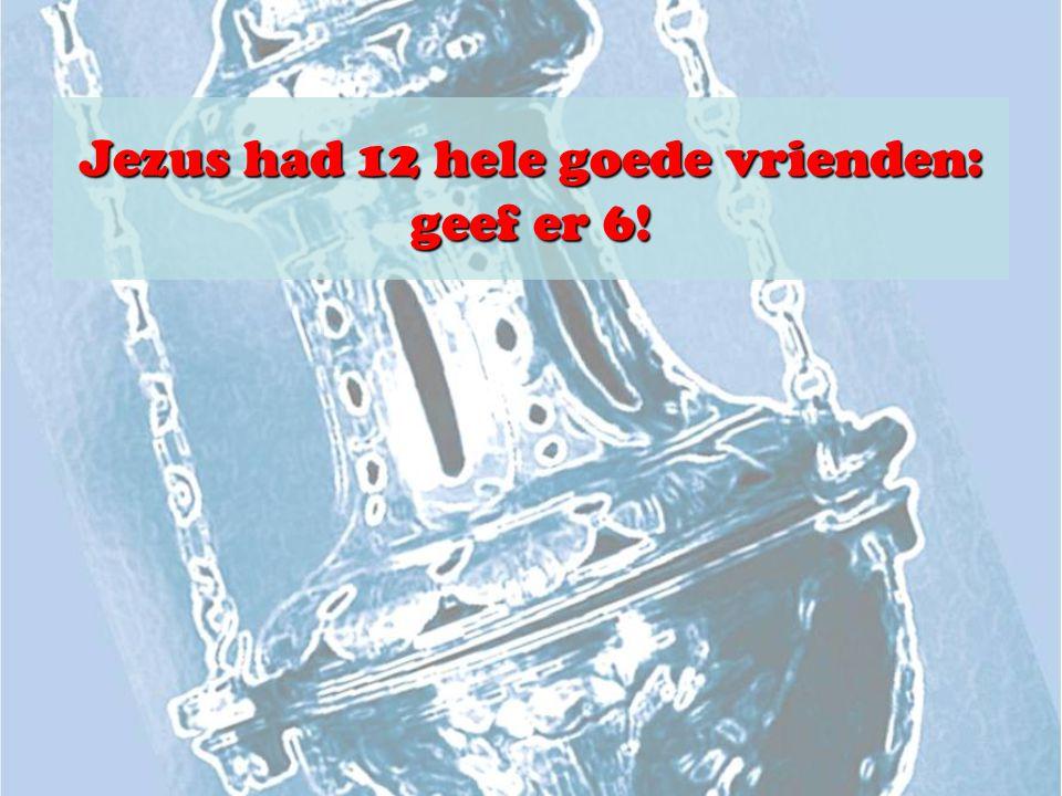 Jezus had 12 hele goede vrienden: geef er 6!
