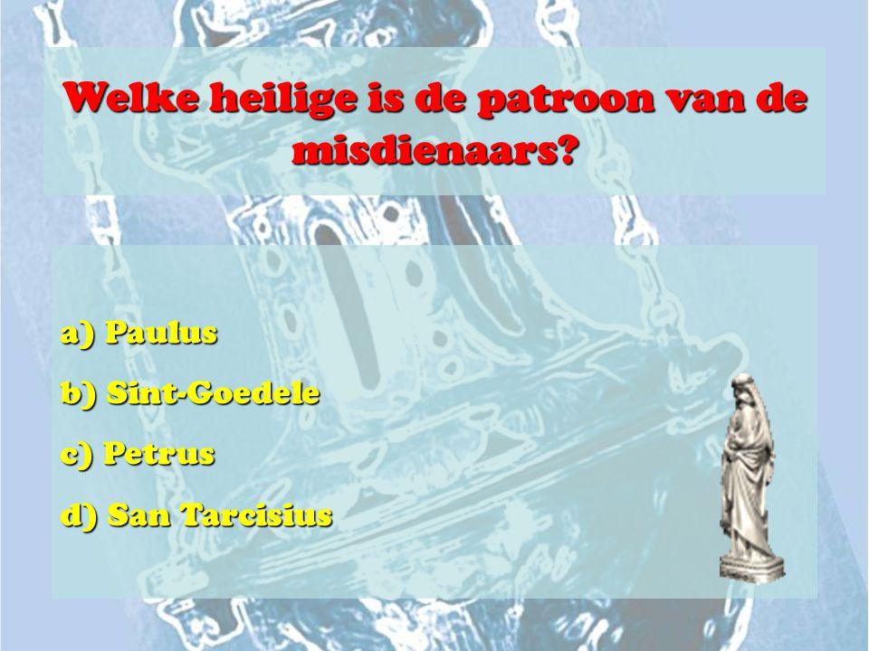 Welke heilige is de patroon van de misdienaars? a) Paulus b) Sint-Goedele c) Petrus d) San Tarcisius