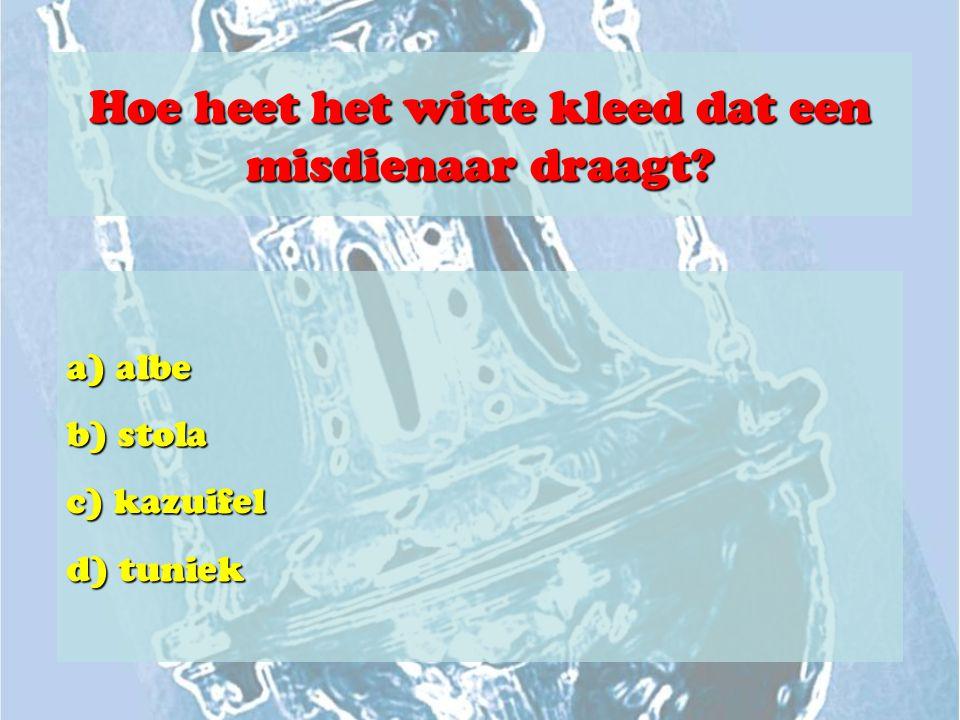 Hoe heet het witte kleed dat een misdienaar draagt? a) albe b) stola c) kazuifel d) tuniek