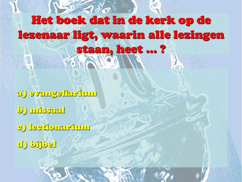 Het boek dat in de kerk op de lezenaar ligt, waarin alle lezingen staan, heet … ? a) evangeliarium b) missaal c) lectionarium d) bijbel