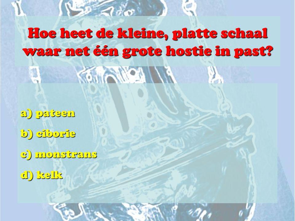Hoe heet de kleine, platte schaal waar net één grote hostie in past? a) pateen b) ciborie c) monstrans d) kelk
