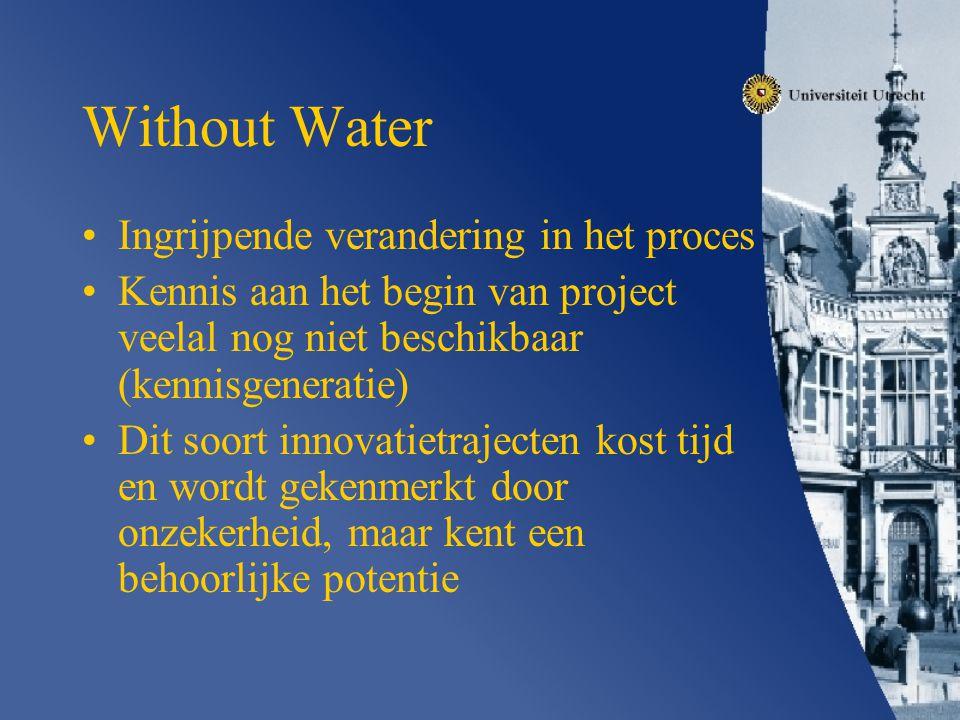 Without Water Ingrijpende verandering in het proces Kennis aan het begin van project veelal nog niet beschikbaar (kennisgeneratie) Dit soort innovatietrajecten kost tijd en wordt gekenmerkt door onzekerheid, maar kent een behoorlijke potentie