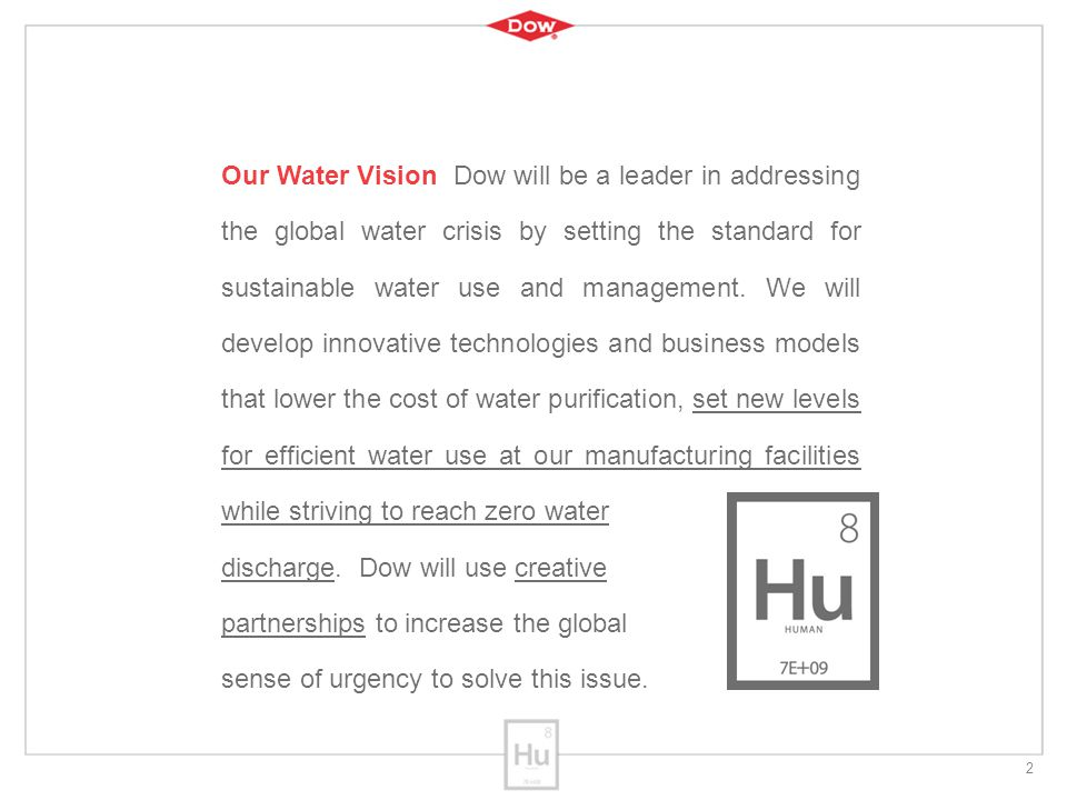 2 Our Water Vision Dow will be a leader in addressing the global water crisis by setting the standard for sustainable water use and management.
