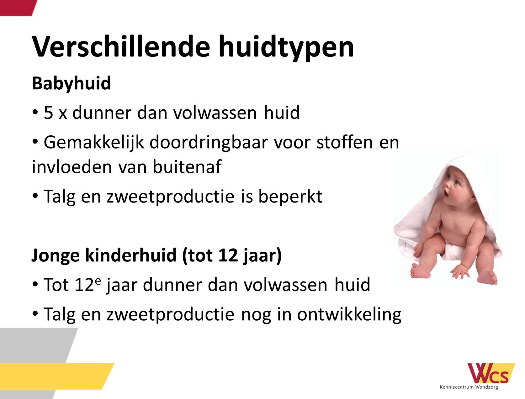 Verschillende huidtypen Babyhuid 5 x dunner dan volwassen huid Gemakkelijk doordringbaar voor stoffen en invloeden van buitenaf Talg en zweetproductie