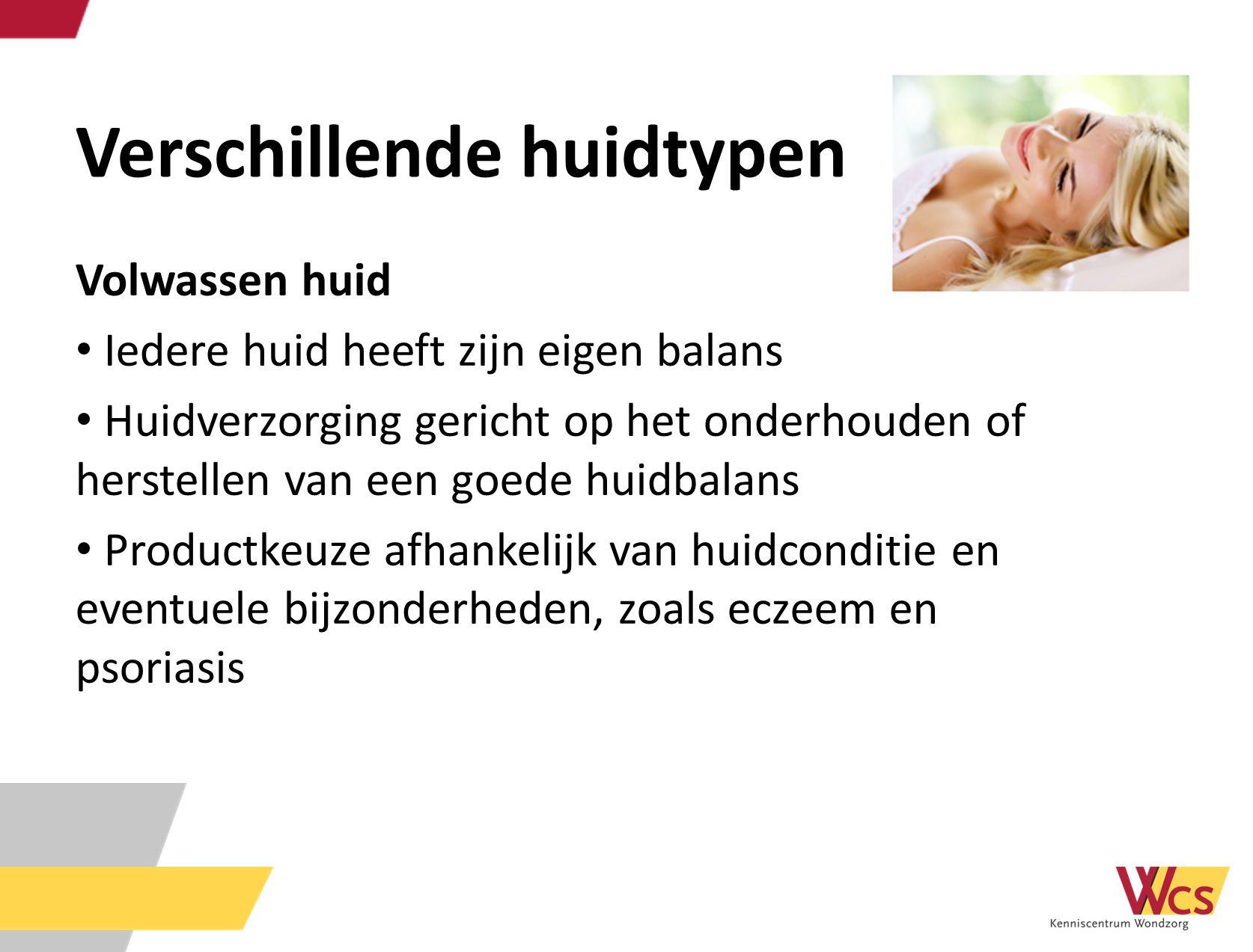Verschillende huidtypen Volwassen huid Iedere huid heeft zijn eigen balans Huidverzorging gericht op het onderhouden of herstellen van een goede huidb