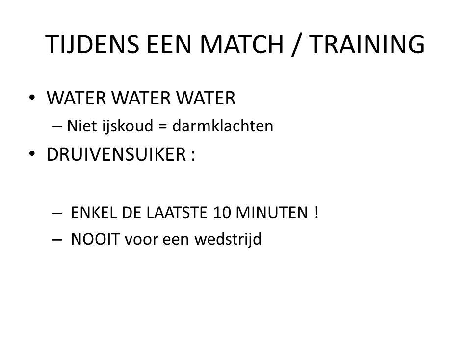 TIJDENS EEN MATCH / TRAINING WATER WATER WATER – Niet ijskoud = darmklachten DRUIVENSUIKER : – ENKEL DE LAATSTE 10 MINUTEN .