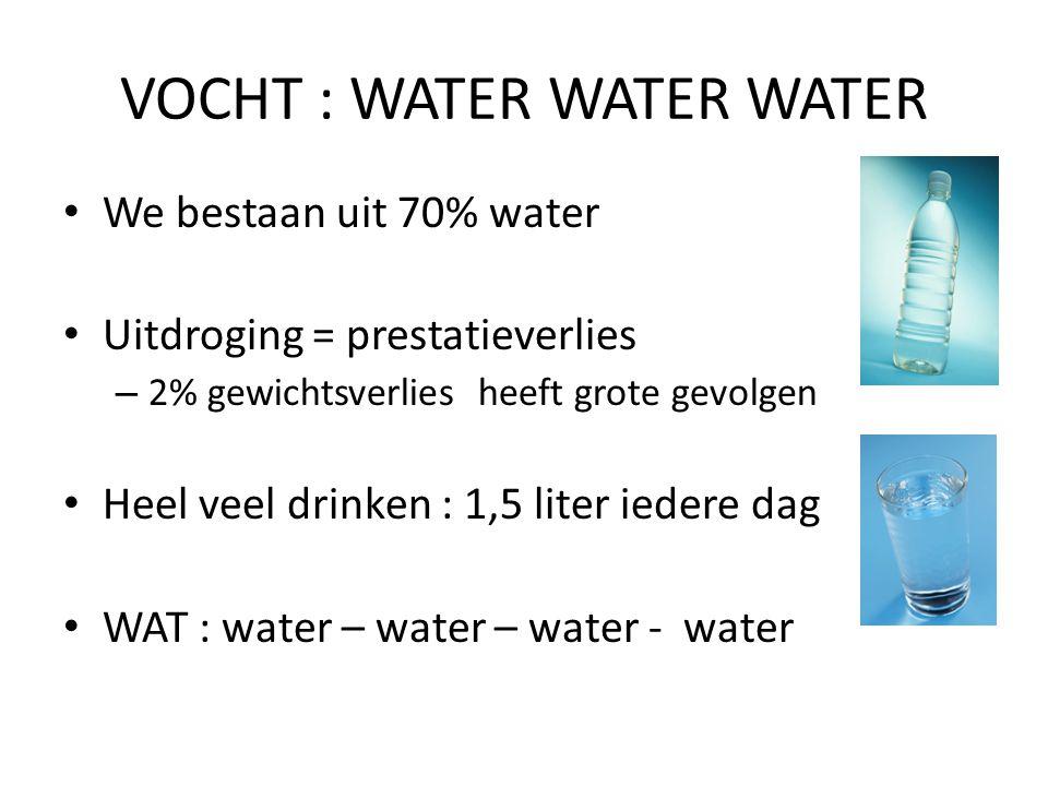 VOCHT : WATER WATER WATER We bestaan uit 70% water Uitdroging = prestatieverlies – 2% gewichtsverlies heeft grote gevolgen Heel veel drinken : 1,5 lit