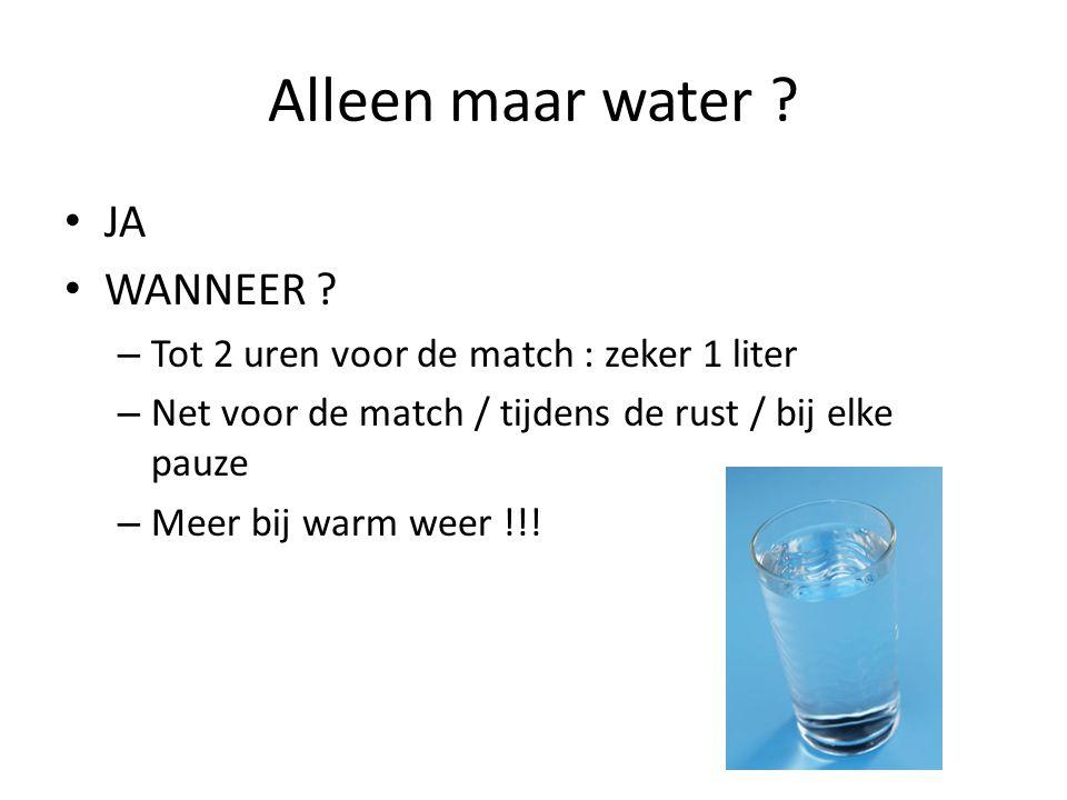 Alleen maar water ? JA WANNEER ? – Tot 2 uren voor de match : zeker 1 liter – Net voor de match / tijdens de rust / bij elke pauze – Meer bij warm wee