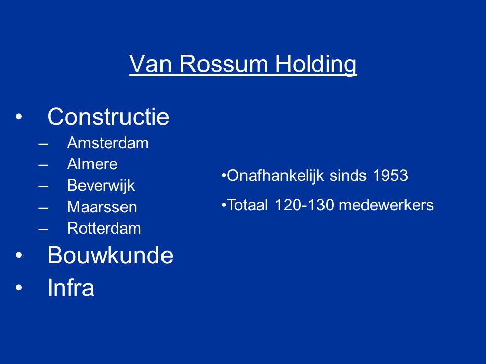 Van Rossum Holding Constructie –Amsterdam –Almere –Beverwijk –Maarssen –Rotterdam Bouwkunde Infra Onafhankelijk sinds 1953 Totaal 120-130 medewerkers