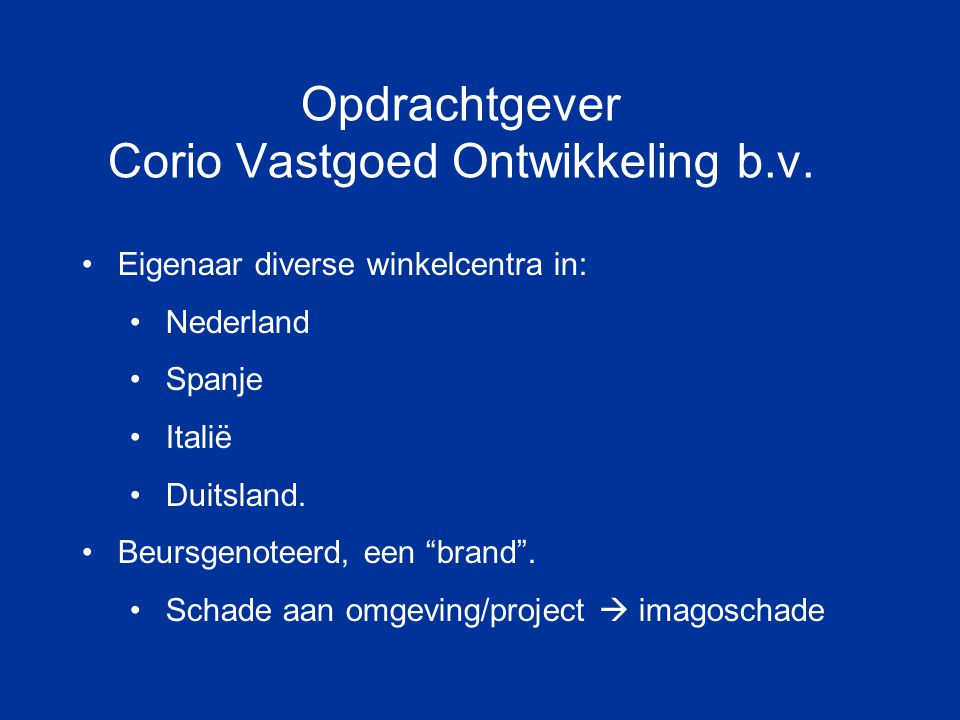 """Opdrachtgever Corio Vastgoed Ontwikkeling b.v. Eigenaar diverse winkelcentra in: Nederland Spanje Italië Duitsland. Beursgenoteerd, een """"brand"""". Schad"""