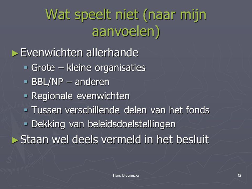 Hans Bruyninckx12 Wat speelt niet (naar mijn aanvoelen) ► Evenwichten allerhande  Grote – kleine organisaties  BBL/NP – anderen  Regionale evenwichten  Tussen verschillende delen van het fonds  Dekking van beleidsdoelstellingen ► Staan wel deels vermeld in het besluit