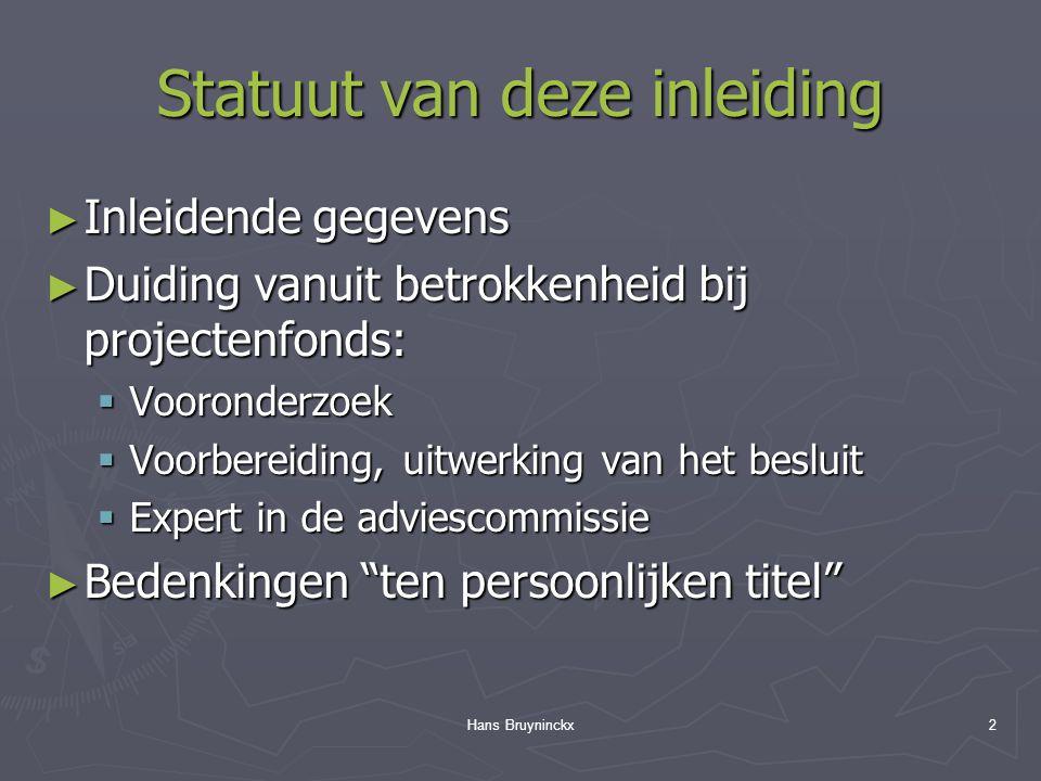 Hans Bruyninckx2 Statuut van deze inleiding ► Inleidende gegevens ► Duiding vanuit betrokkenheid bij projectenfonds:  Vooronderzoek  Voorbereiding, uitwerking van het besluit  Expert in de adviescommissie ► Bedenkingen ten persoonlijken titel