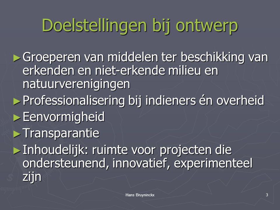 Hans Bruyninckx3 Doelstellingen bij ontwerp ► Groeperen van middelen ter beschikking van erkenden en niet-erkende milieu en natuurverenigingen ► Professionalisering bij indieners én overheid ► Eenvormigheid ► Transparantie ► Inhoudelijk: ruimte voor projecten die ondersteunend, innovatief, experimenteel zijn