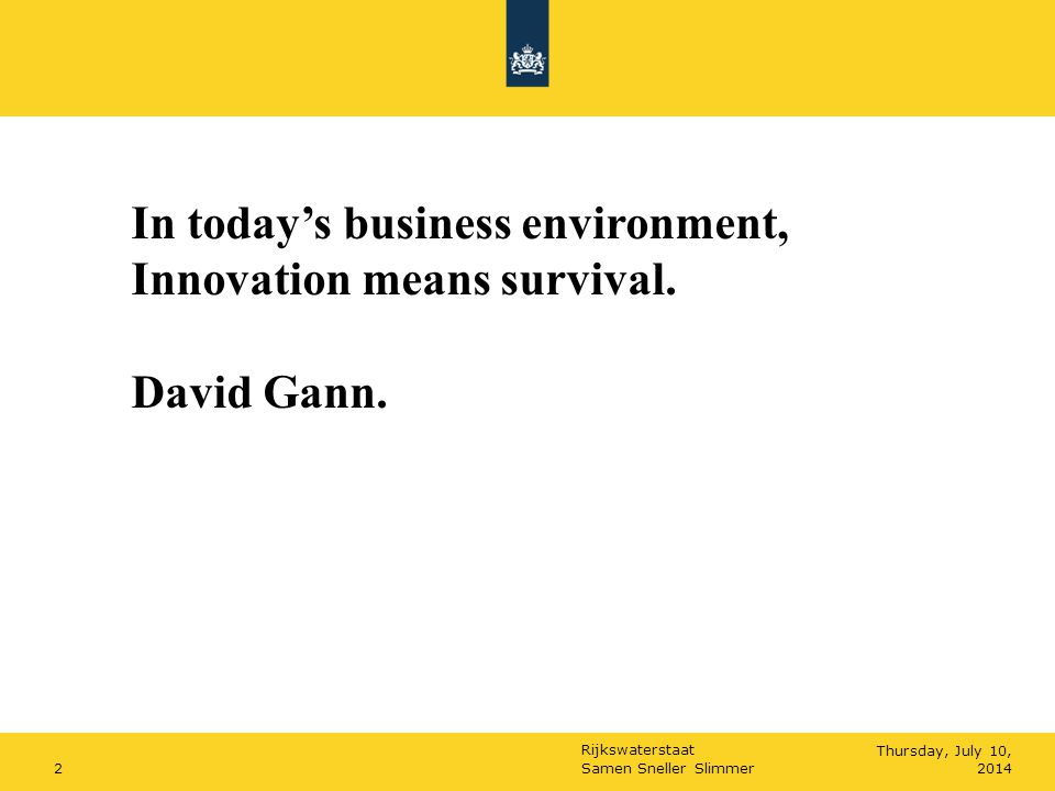Rijkswaterstaat Samen Sneller Slimmer2Thursday, July 10, 2014 In today's business environment, Innovation means survival. David Gann.