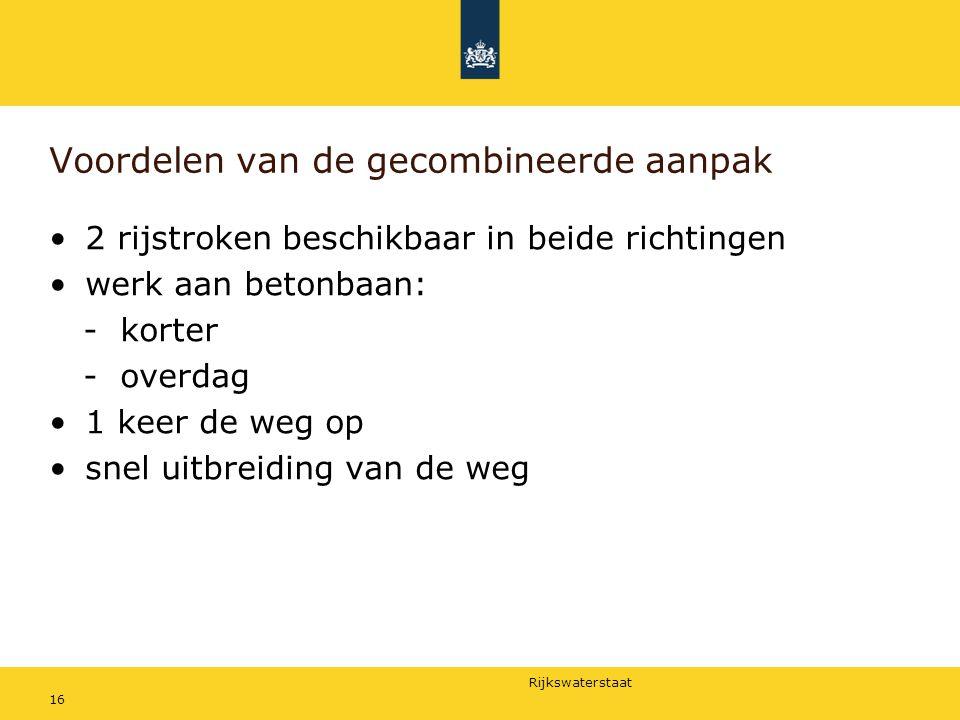 Rijkswaterstaat 16 Voordelen van de gecombineerde aanpak 2 rijstroken beschikbaar in beide richtingen werk aan betonbaan: - korter - overdag 1 keer de