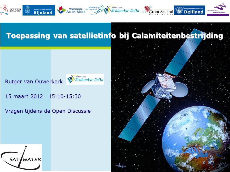 Rutger van Ouwerkerk 15 maart 2012 15:10-15:30 Vragen tijdens de Open Discussie Toepassing van satellietinfo bij Calamiteitenbestrijding