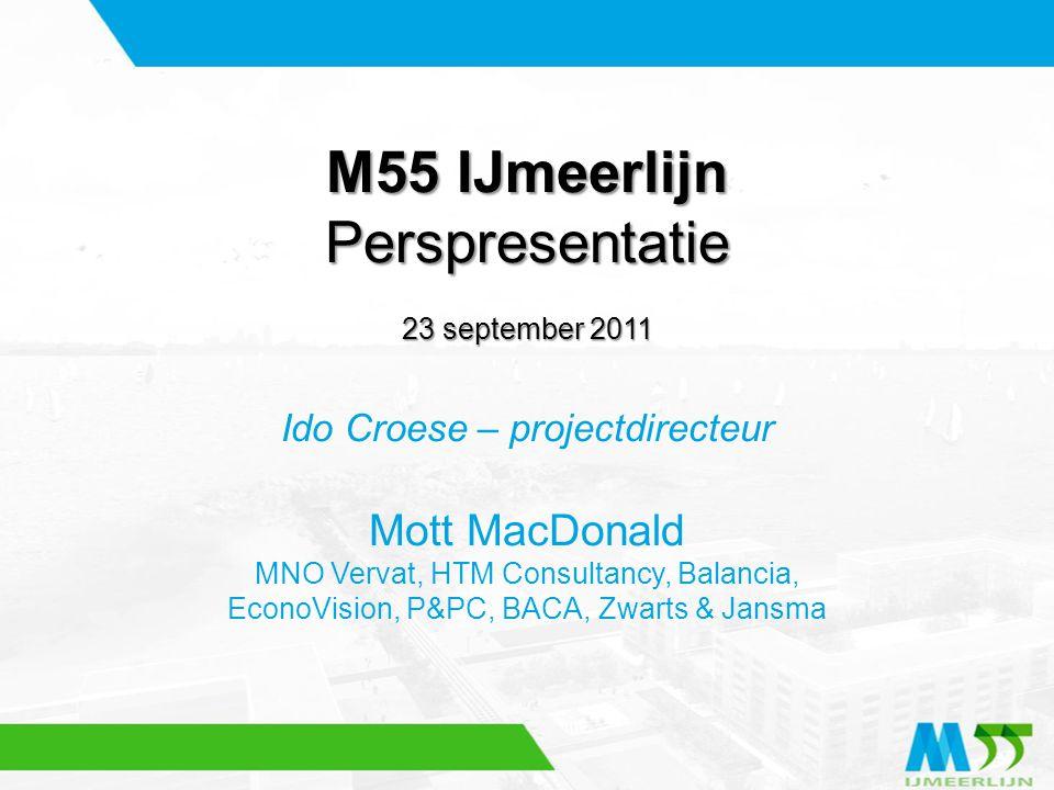 M55 IJmeerlijn Perspresentatie 23 september 2011 Ido Croese – projectdirecteur Mott MacDonald MNO Vervat, HTM Consultancy, Balancia, EconoVision, P&PC
