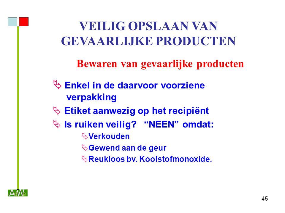 45 VEILIG OPSLAAN VAN GEVAARLIJKE PRODUCTEN Bewaren van gevaarlijke producten  Enkel in de daarvoor voorziene verpakking  Etiket aanwezig op het rec