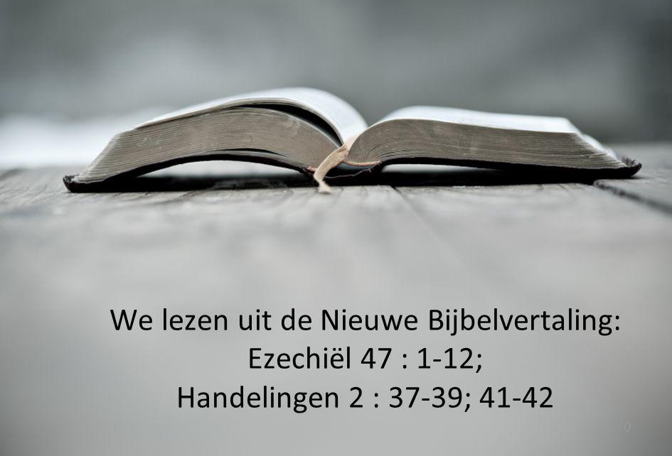10 We lezen uit de Nieuwe Bijbelvertaling: Ezechiël 47 : 1-12; Handelingen 2 : 37-39; 41-42