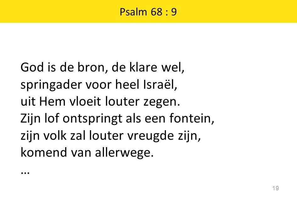 Psalm 68 : 9 19 God is de bron, de klare wel, springader voor heel Israël, uit Hem vloeit louter zegen.