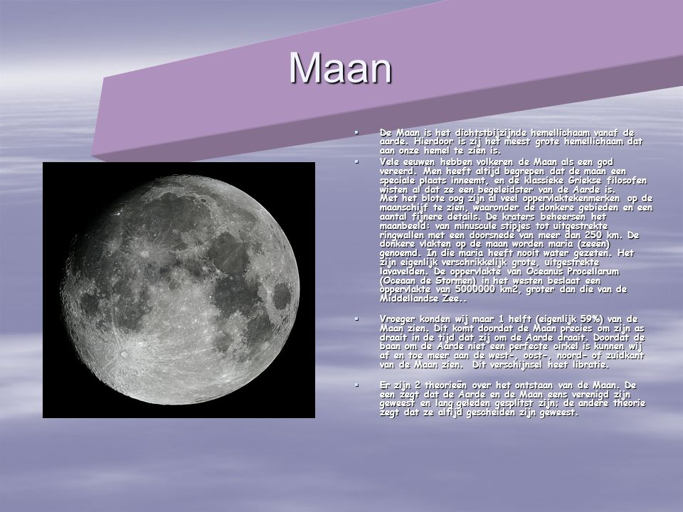 Maan  De Maan is het dichtstbijzijnde hemellichaam vanaf de aarde. Hierdoor is zij het meest grote hemellichaam dat aan onze hemel te zien is.  Vele