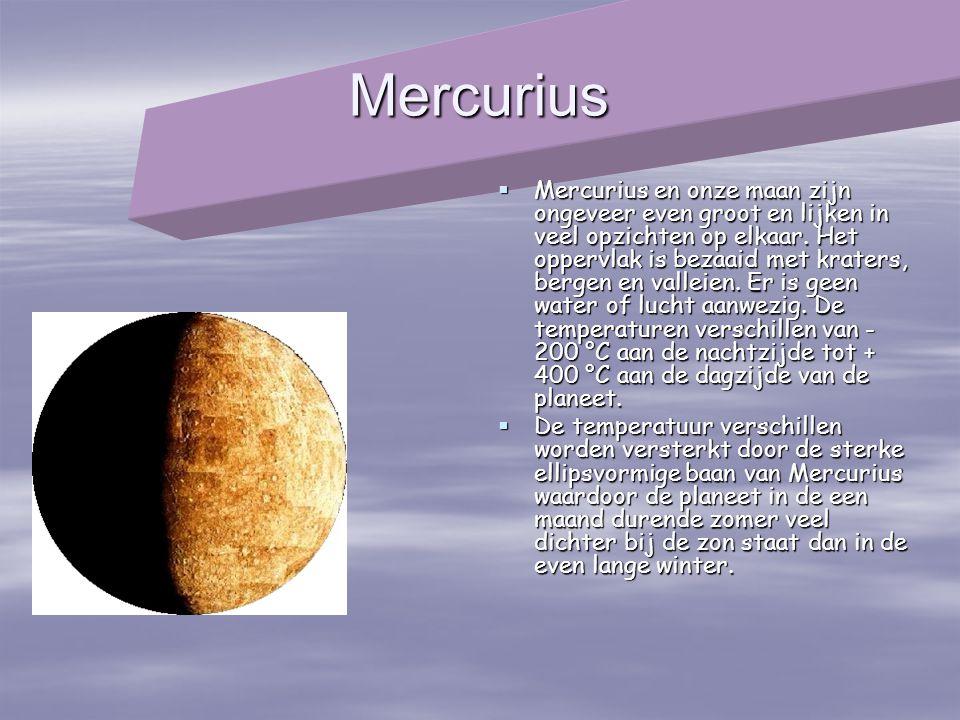 Mercurius  Mercurius en onze maan zijn ongeveer even groot en lijken in veel opzichten op elkaar. Het oppervlak is bezaaid met kraters, bergen en val