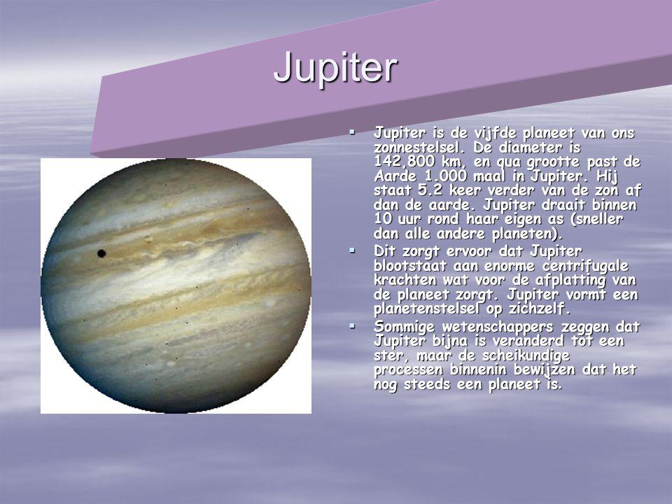 Jupiter  Jupiter is de vijfde planeet van ons zonnestelsel. De diameter is 142,800 km, en qua grootte past de Aarde 1.000 maal in Jupiter. Hij staat